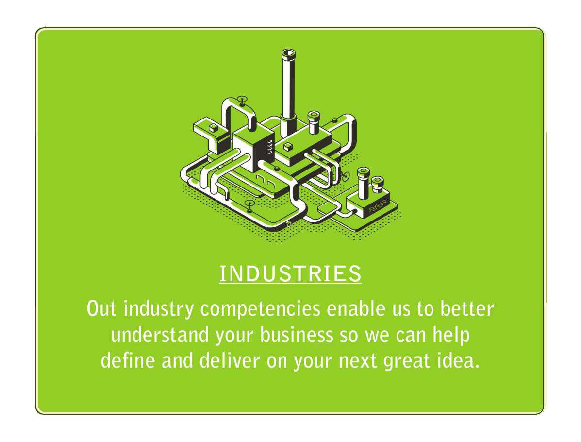 Our industry competencies enable us to better understand your business so we can help you define and deliver on your next great idea.